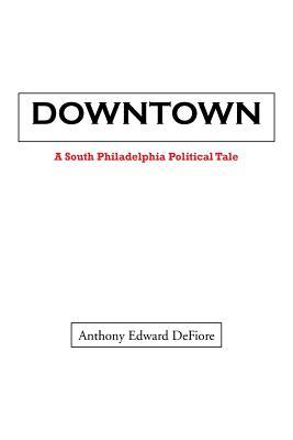 Downtown: A South Philadelphia Political Tale Anthony Edward Defiore