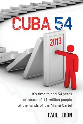 Cuba 54: Its Time to End 54 Years of Abuse of 11 Million People at the Hands of the Miami Cartel  by  Paul Lebon