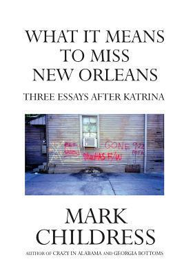 What It Means to Miss New Orleans: Three Essays After Katrina Mark Childress