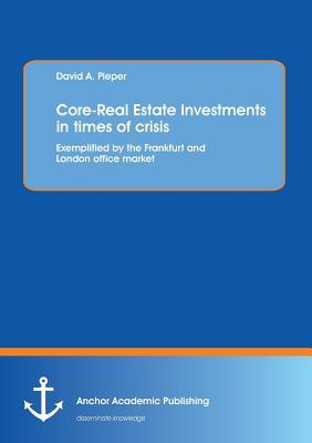 Core-Real Estate Investments in Times of Crisis: Exemplified  by  the Frankfurt and London Office Market by David A. Pieper