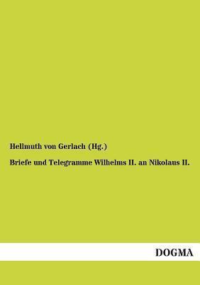 Briefe und Telegramme Wilhelms II. an Nikolaus II.  by  Hellmuth von Gerlach