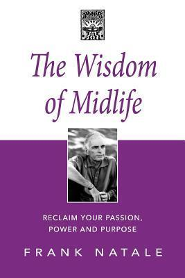 The Wisdom of Midlife: Reclaim Your Passion, Power and Purpose  by  Frank Natale