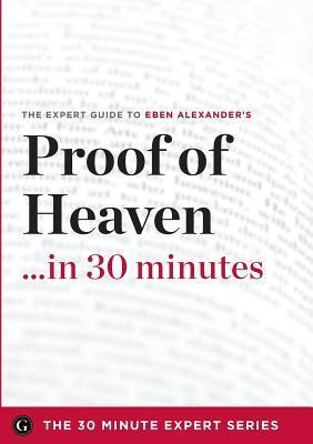 Proof of Heaven in 30 Minutes - The Expert Guide to Eben Alexanders Critically Acclaimed Book  by  The 30 Minute Expert Series