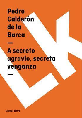 A Secreto Agravio, Secreta Venganza  by  Pedro Calderón de la Barca