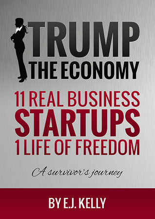 Trump the Economy 11 Real Business Startups,1 Life of Freedom, A survivor's journey E.J.  Kelly