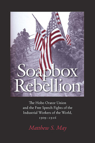 Soapbox Rebellion: The Hobo Orator Union and the Free Speech Fights of the Industrial Workers of the World, 1909-1916 Matthew S. May