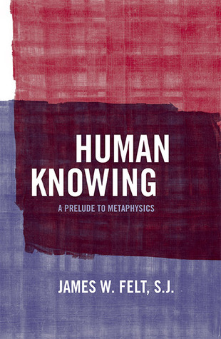 Human Knowing: A Prelude To Metaphysics James W Felt, S.J.