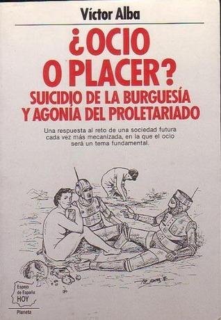 ¿Ocio o placer? Suicidio de la burguesía y agonía del proletariado  by  Victor Alba