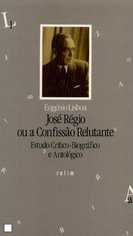 José Régio ou a Confissão Relutante Eugenio Lisboa