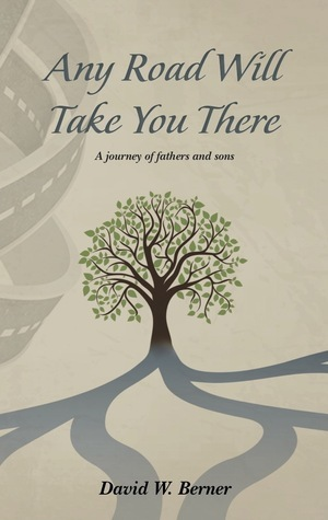 Any Road WIll Take You There: A Journey of Fathers and Sons  by  David W. Berner