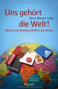 Uns gehört die Welt! Macht und Machenschaften der Multis Klaus Werner-Lobo