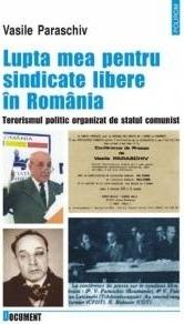 Lupta mea pentru sindicate libere in Romania. Terorismul politic organizat de statul comunist  by  Vasile Paraschiv