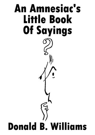 An Amnesiacs Little Book of Sayings  by  Donald B. Williams