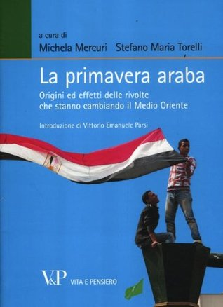 La primavera araba: origini ed effetti delle rivolte che stanno cambiando il Medio Oriente  by  Michela Mercuri