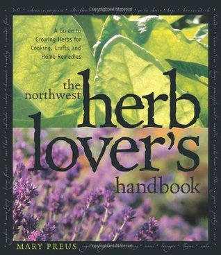 The Northwest Herb Lovers Handbook: A Guide To Growing Herbs for Cooking, Crafts, and Home Remedies  by  Mary Preus