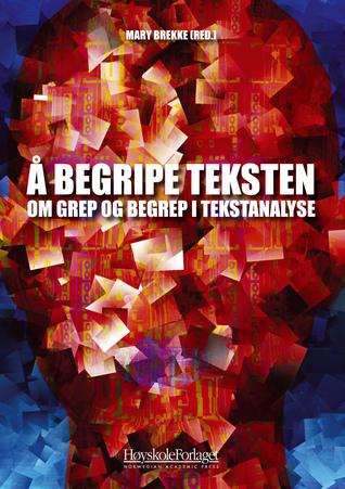 Å begripe teksten: Om grep og begrep i tekstanalyse Mary Brekke