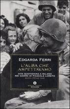 Lalba che aspettavamo. Vita quotidiana a Milano nei giorni di piazzale Loreto  by  Edgarda Ferri