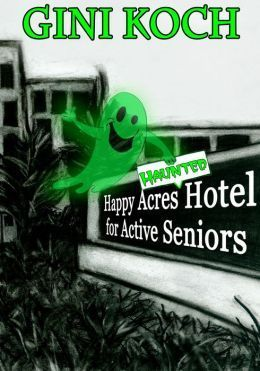 The Happy Acres Haunted Hotel for Active Seniors  by  Gini Koch