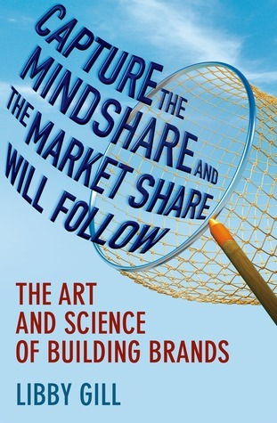 Capture the Mindshare and the Market Share Will Follow: The Art and Science of Building Brands Libby Gill