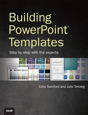 Building PowerPoint Templates: Step Step with the Experts by Echo Swinford
