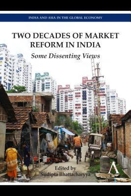 Two Decades of Market Reform in India: Some Dissenting Views  by  Sudipta Bhattacharyya