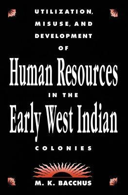 Utilization, Misuse And Development Of Human Resources In The Early West Indian Colonies  by  M. Kazim Bacchus