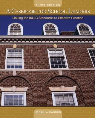 A Casebook for School Leaders: Linking the ISLLC Standards to Effective Practice  by  Karen L. Hanson