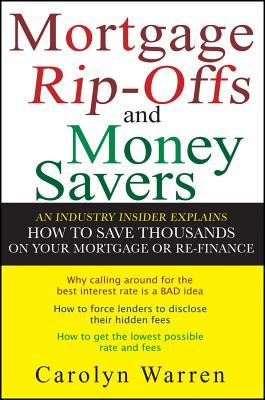 Mortgage Rip-Offs and Money Savers: An Industry Insider Explains How to Save Thousands on Your Mortgage or Re-Fiance  by  Carolyn Warren