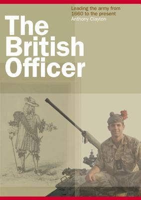 The British Officer: Leading the Army from 1660 to the Present  by  Anthony Clayton
