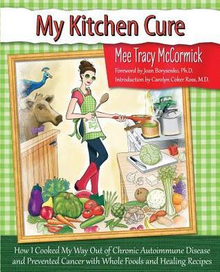 My Kitchen Cure: How I Cooked My Way Out of Chronic Autoimmune Disease with Whole Foods and Healing Recipes Mee Tracy McCormick