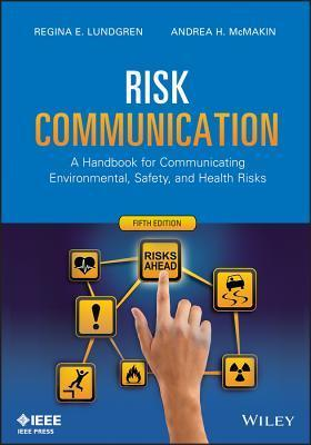 Risk Communication: A Handbook for Communicating Environmental, Safety, and Health Risks Regina E. Lundgren