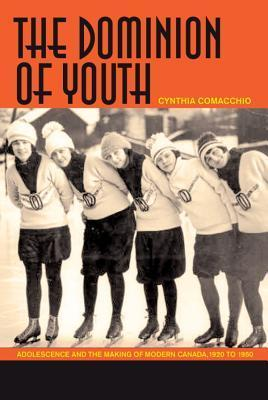 The Dominion Of Youth: Adolescence And The Making Of A Modern Canada, 1920 1950 Cynthia Comacchio