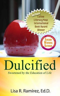 Dulcified: Sweetened  by  the Education of Life by Lisa R. Ramirez