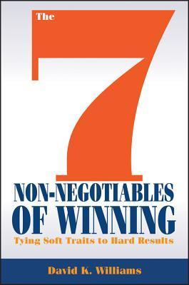 The 7 Non-Negotiables of Winning: Tying Soft Traits to Hard Results David K. Williams
