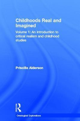 Childhoods Real and Imagined: Volume 1: An Introduction to Critical Realism and Childhood Studies  by  Priscilla Alderson