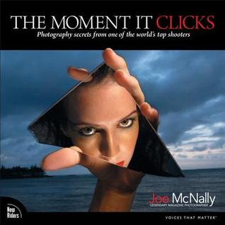 The Moment It Clicks: Photography Secrets from One of the Worlds Top Shooters Joe McNally
