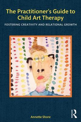 The Practitioner S Guide to Child Art Therapy: Fostering Creativity and Relational Growth Annette Shore