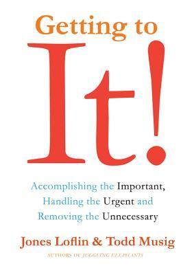 Getting to It: Accomplishing the Important, Handling the Urgent, and Removing the Unnecessary Jones Loflin