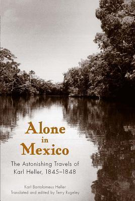 Alone in Mexico: The Astonishing Travels of Karl Heller, 1845-1848 Karl Bartolomeus Heller
