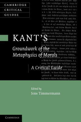 Kants Groundwork of the Metaphysics of Morals: A Critical Guide  by  Jens Timmermann
