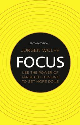 Focus: Use the Power of Targeted Thinking to Get More Done Jürgen Wolff