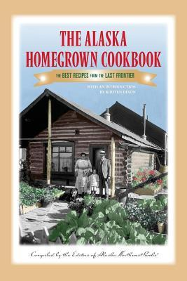 The Alaska Homegrown Cookbook: The Best Recipes from the Last Frontier Kirsten Dixon