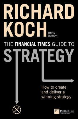 FT Guide to Strategy: How to Create and Deliver a Winning Strategy  by  Richard Koch