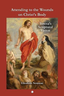 Attending to the Wounds on Christs Body: Teresas Scriptural Vision  by  Elizabeth Newman