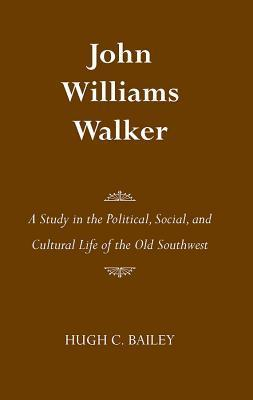 John Williams Walker: A Study in the Political, Social, and Cultural Life of the Old Southwest Hugh Bailey