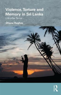 Violence, Torture and Memory in Sri Lanka: Life After Terror Dhana Hughes