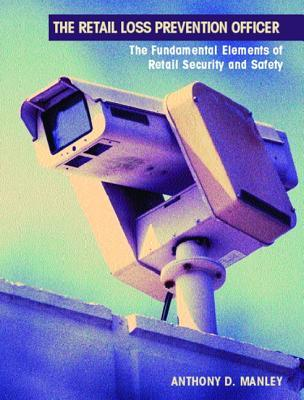 The Retail Loss Prevention Officer: The Fundamental Elements of Retail Security and Safety Anthony D. Manley