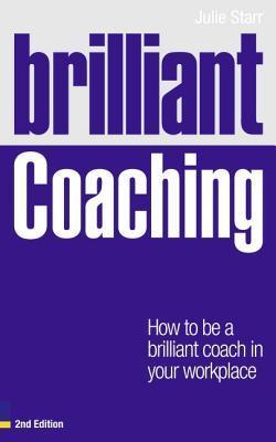 Brilliant Coaching: How to Be a Brilliant Coach in Your Workplace Julie Starr