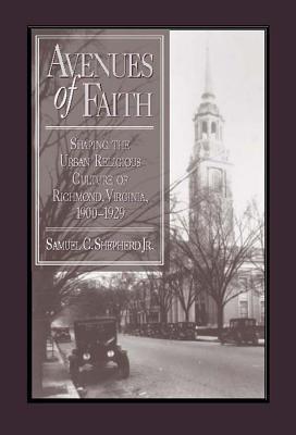 Avenues of Faith: Shaping the Urban Religious Culture of Richmond, Virginia, 1900–1929  by  Samuel C. Shepherd Jr.