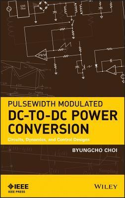 Pulsewidth Modulated DC-To-DC Power Conversion: Circuits, Dynamics, and Control Designs  by  B.J. Choi